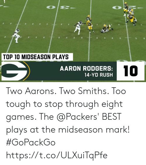 Aaron Rodgers: O  TOP 10 MIDSEASON PLAYS  10  AARON RODGERS:  14-YD RUSH Two Aarons.  Two Smiths.  Too tough to stop through eight games.   The @Packers' BEST plays at the midseason mark! #GoPackGo https://t.co/ULXuiTqPfe