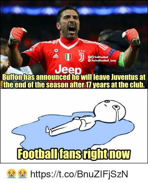 buffon: O TrollFootball  TheTrollFootball_Insta  Jeep  Buffon has announced he will leave Juventus at  the end of the season after 17 years at the club.  Football'fans right now  NOW 😭😭 https://t.co/BnuZIFjSzN