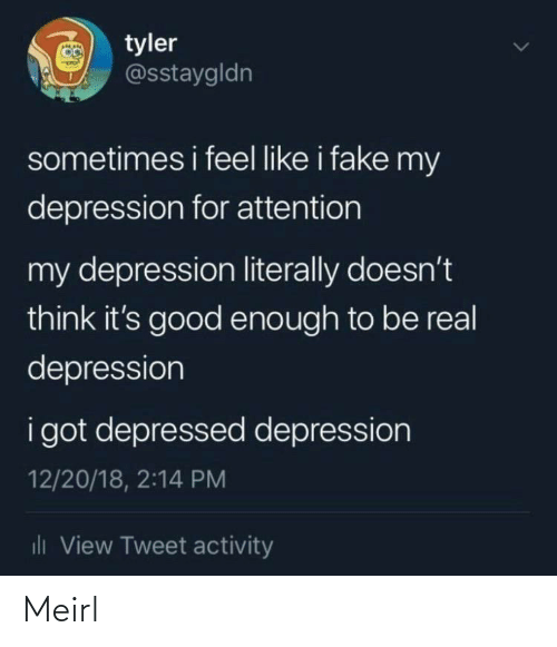 be real: O tyler  @sstaygldn  sometimes i feel like i fake my  depression for attention  my depression literally doesn't  think it's good enough to be real  depression  i got depressed depression  12/20/18, 2:14 PM  dli View Tweet activity Meirl