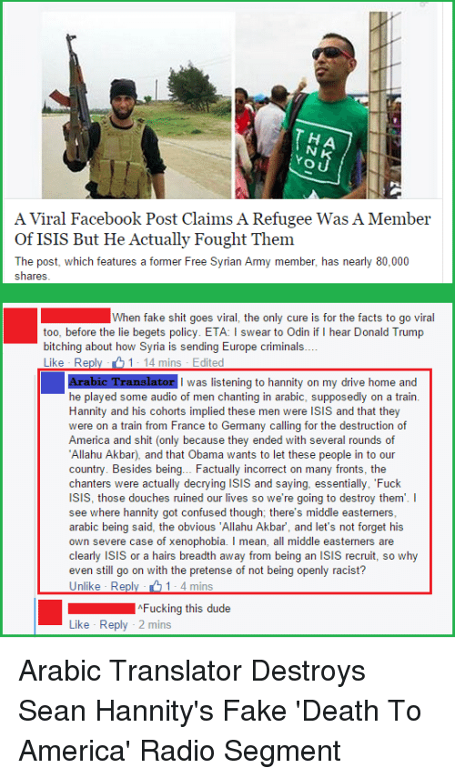 "pretense: O U  A Viral Facebook Post Claims A Refugee Was A Member  of ISIS But He Actually Fought Them  The post, which features a former Free Syrian Army member, has nearly 80,000  Shares  When fake shit goes viral, the only cure is for the facts to go viral  too, before the lie begets policy. ETA: l swear to Odin if  hear Donald Trump  bitching about how Syria is sending Europe criminals  Like Re  1 14 mins Edited  Arabic Translator I was listening to hannity on my drive home and  he played some audio of men chanting in arabic, supposedly on a train.  Hannity and his cohorts implied men were ISIS and that they  were on a train from France to Germany calling for the destruction of  America and shit (only because they ended with several rounds of  Allahu Akbar), and that Obama wants to let these people in to our  country. Besides being... Factually incorrect on many fronts, the  chanters were actually decrying isis and saying, essentially, ""Fuck  ISIS, those douches ruined our lives so we're going to destroy them  I  see where hannity got confused though; there's middle easterners,  arabic being said, the obvious ""Allahu Akbar, and let's not forget his  own severe case of xenophobia. I mean, all middle easterners are  clearly isis or a hairs breadth away from being an isis recruit, so why  even still go on with the pretense of not being openly racist?  Unlike Reply 1- 4 mins  Fucking this dude  Like Reply 2 mins Arabic Translator Destroys Sean Hannity's Fake 'Death To America' Radio Segment"