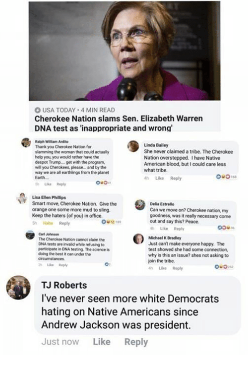 Elizabeth Warren, Memes, and Native American: O USA TODAY 4 MIN READ  Cherokee Nation slams Sen. Elizabeth Warren  DNA test as 'inappropriate and wrong  Ralph William Ardito  Thank you Cherokee Nation for  slamming the woman that could actually  help you you would rather have the  despot Trump...get with the program,  will you Cherokees, please. and by the  way we are all earthlings from the planet  Earth  Linda Bailey  She never claimed a tribe. The Cherokee  Nation overstepped. I have Native  American blood, but I could care less  what tribe.  th Like Reply  Like Reply  ou0  Lisa Ellen Phillips  Smart move, Cherokee Nation. Give the  orange one some more mud to sling  Keep the haters (of you) in office.  Sh Haha Reply  Delia Estrello  Can we move on? Cherokee nation, my  goodness, was it really necessary come  out and say this? Peace.  hLike Reply  Carl Johnson  The Cherokee Nation cannot claim the  DNA tests are invalid while refusing to  participate in DNA testing. The science is  doing the best it can under the  circumstances  Like Reply  Michael K Bradley  Just can't make everyone happy. The  test showed she had some connection,  why is this an issue? shes not asking to  join the tribe.  Like Reply  ou0  TJ Roberts  l've never seen more white Democrats  hating on Native Americans since  Andrew Jackson was president.  Just now Like Reply