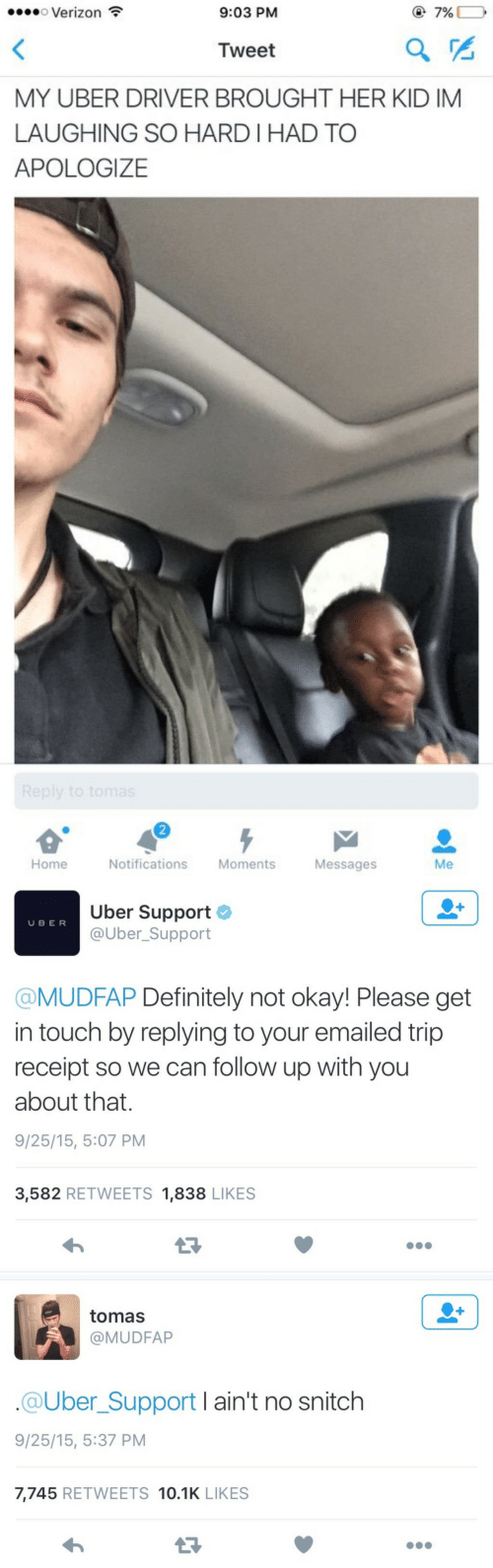 Brought Her: o Verizon  9:03 PM  @7%  Tweet  MY UBER DRIVER BROUGHT HER KID IM  LAUGHING SO HARD I HAD TO  APOLOGIZE  2  Home  Notifications Moments  Messages  Me   Uber Support  @Uber_Support  U BER  @MUDFAP Definitely not okay! Please get  in touch by replying to your emailed trip  receipt so we can follow up with you  about that.  9/25/15, 5:07 PM  3,582 RETWEETS 1,838 LIKES   tomas  @MUDFAP  @Uber_Support I ain't no snitch  9/25/15, 5:37 PM  7,745 RETWEETS 10.1K LIKES  13