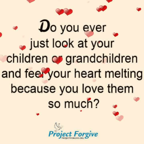 melting: o vou ever  just look at your  children os grandchildren  and feel your heart melting  because you love them  so much?  Project Forgive  PROJECTFORGIVE ORG