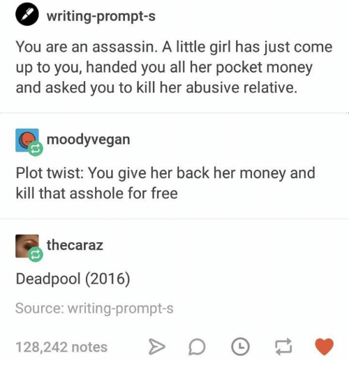Money, Deadpool, and Free: O writing-prompt-s  You are an assassin. A little girl has just come  up to you, handed you all her pocket money  and asked you to kill her abusive relative.  moodyvegan  Plot twist: You give her back her money and  kill that asshole for free  thecaraz  Deadpool (2016)  Source: writing-prompt-s  128,242 notes D