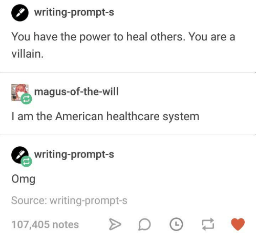 Omg, American, and Power: O writing-prompt-s  You have the power to heal others. You are a  villain  magus-of-the-will  I am the American healthcare system  writing-prompt-s  Omg  Source: writing-prompt-s  107,405 notesD