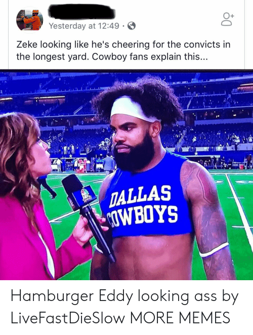 Eddy: O+  Yesterday at 12:49  Zeke looking like he's cheering for the convicts in  the longest yard. Cowboy fans explain this...  12  TALLAS  OWBOYS Hamburger Eddy looking ass by LiveFastDieSlow MORE MEMES