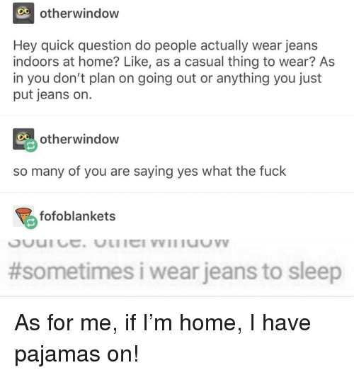 Fuck, Home, and Sleep: O0  otherwindow  Hey quick question do people actually wear jeans  indoors at home? Like, as a casual thing to wear? As  in you don't plan on going out or anything you just  put jeans on.  otherwindow  so many of you are saying yes what the fuck  fofoblankets  #sometimes i wear jeans to sleep As for me, if I'm home, I have pajamas on!