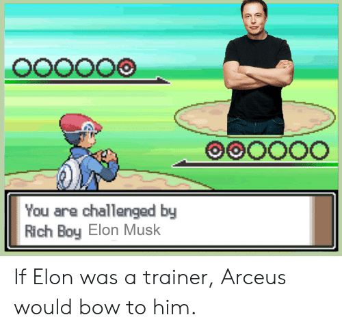 Rich Boy: O00000  OOOOO0  You are challenged by  Rich Boy Elon Musk If Elon was a trainer, Arceus would bow to him.