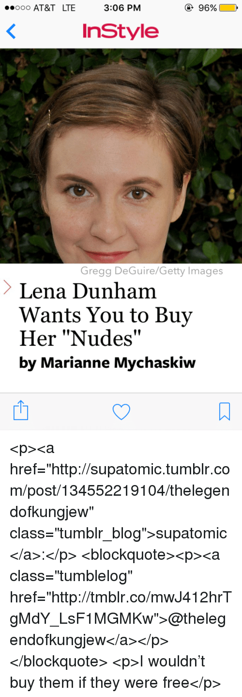 """lena dunham: O0O AT&T LTE  3:06 PM  96%  InStyle  Gregg DeGuire/Getty Images  Lena Dunham  Wants You to Buy  Her """"Nudes""""  by Marianne Mychaskiw <p><a href=""""http://supatomic.tumblr.com/post/134552219104/thelegendofkungjew"""" class=""""tumblr_blog"""">supatomic</a>:</p>  <blockquote><p><a class=""""tumblelog"""" href=""""http://tmblr.co/mwJ412hrTgMdY_LsF1MGMKw"""">@thelegendofkungjew</a></p></blockquote>  <p>I wouldn't buy them if they were free</p>"""