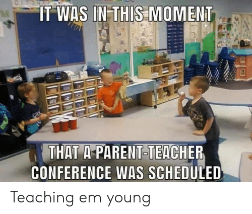 Conference: O23  IT WAS IN THIS MOMENT  THAT A-PARENT-TEACHER  CONFERENCE WAS SCHEDULED Teaching em young