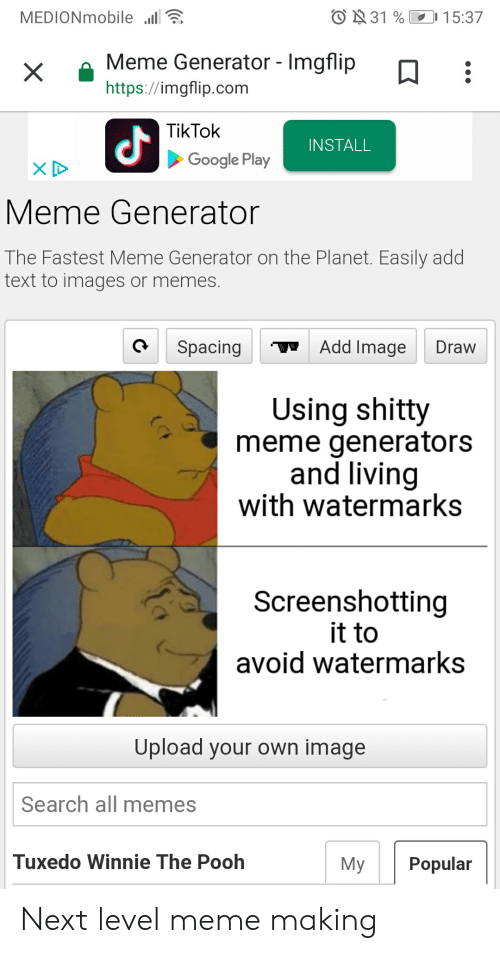 Generator Imgflip: O31 % 15:37  MEDIONmobile  Meme Generator - Imgflip  X  https://imgflip.com  TikTok  INSTALL  Google Play  Meme Generator  The Fastest Meme Generator on the Planet. Easily add  text to images or memes.  Add Image  Spacing  Draw  Using shitty  meme generators  and living  with watermarks  Screenshotting  it to  avoid watermarks  Upload your own image  Search all memes  Tuxedo Winnie The Pooh  Мy  Popular Next level meme making