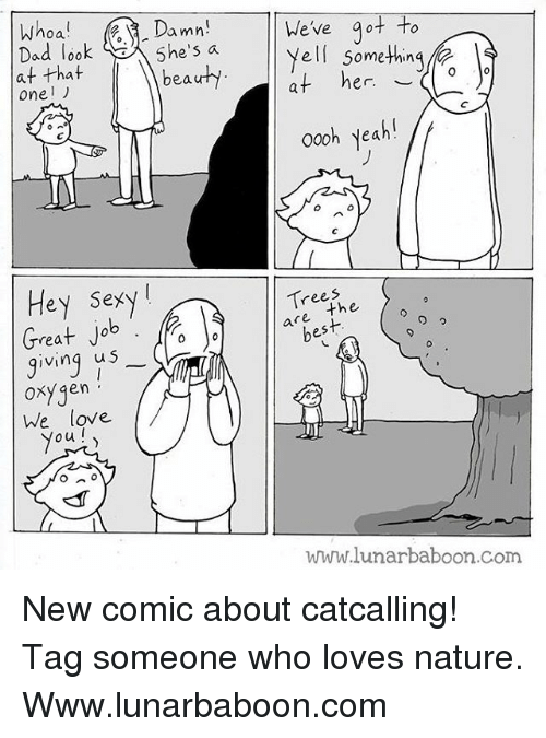oxy: oa  Damn  5he's a  We've ot to  Yell somethin  at her  ad loo  at that  oneリ  beauhy  er. ︶  000h yeah!  oo0h yeah  Hey Sexy!  rees  are the  best  rea  ving u S  0  oxygen  he love  ou  Oxy qen  www.lunarbaboon.com New comic about catcalling! Tag someone who loves nature. Www.lunarbaboon.com