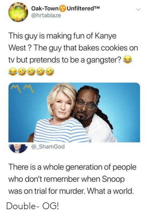 Cookies, Kanye, and Snoop: Oak-Town UnfilteredTM  @hrtablaze  This guy is making fun of Kanye  West? The guy that bakes cookies on  tv but pretends to be a gangster?e  @_ShamGod  There is a whole generation of people  who don't remember when Snoop  was on trial for murder. What a world. Double- OG!