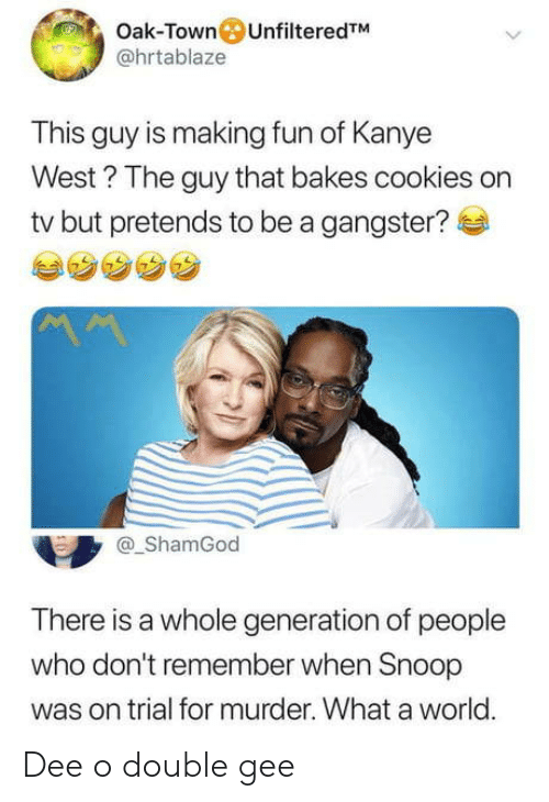 making fun: Oak-Town UnfilteredTM  @hrtablaze  This guy is making fun of Kanye  West? The guy that bakes cookies on  tv but pretends to be a gangster?  ShamGod  There is a whole generation of people  who don't remember when Snoop  was on trial for murder. What a world.  0 Dee o double gee
