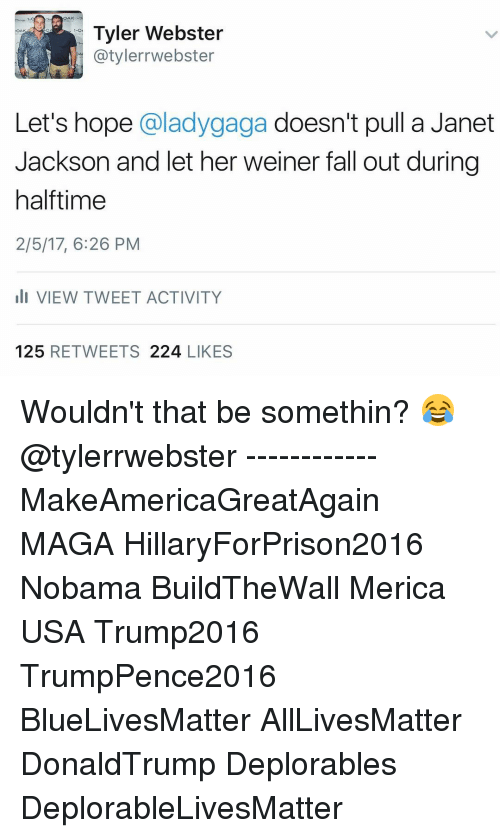 Janet Jackson: OAK  Tyler Webster  AK  atylerrwebster  Let's hope  @ladygaga doesn't pull a Janet  Jackson and let her weiner fall out during  halftime  2/5/17, 6:26 PM  li VIEW TWEET ACTIVITY  125  RETWEETS  224  LIKES Wouldn't that be somethin? 😂 @tylerrwebster ------------ MakeAmericaGreatAgain MAGA HillaryForPrison2016 Nobama BuildTheWall Merica USA Trump2016 TrumpPence2016 BlueLivesMatter AllLivesMatter DonaldTrump Deplorables DeplorableLivesMatter
