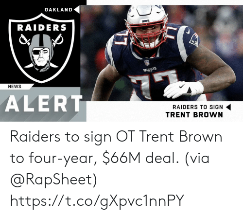 trent: OAKLAND  RAIDERS  PAT  NEWS  ALERT  RAIDERS TO SIGN  TRENT BROWN Raiders to sign OT Trent Brown to four-year, $66M deal. (via @RapSheet) https://t.co/gXpvc1nnPY