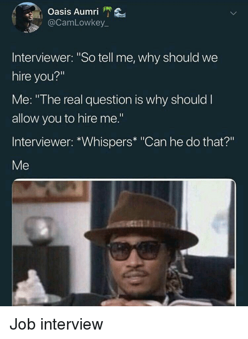 "Can He Do That: Oasis Aumri '  @CamLowkey  Interviewer: ""So tell me, why should we  hire you?""  Me: ""The real question is why should I  allow you to hire me.""  Interviewer: *Whispers* ""Can he do that?""  Me Job interview"