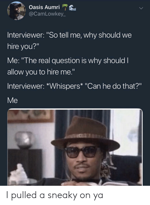 "Can He Do That: Oasis Aumri  @CamLowkey_  Interviewer: ""So tell me, why should we  hire you?""  Me: ""The real question is why should I  allow you to hire me.""  Interviewer: *Whispers* ""Can he do that?""  Me I pulled a sneaky on ya"