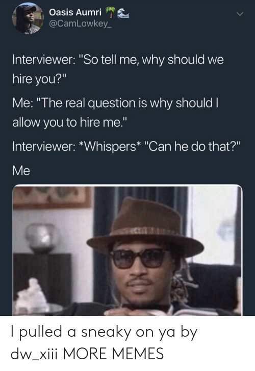 "Can He Do That: Oasis Aumri  @CamLowkey_  Interviewer: ""So tell me, why should we  hire you?""  Me: ""The real question is why should I  allow you to hire me.""  Interviewer: *Whispers* ""Can he do that?""  Me I pulled a sneaky on ya by dw_xiii MORE MEMES"