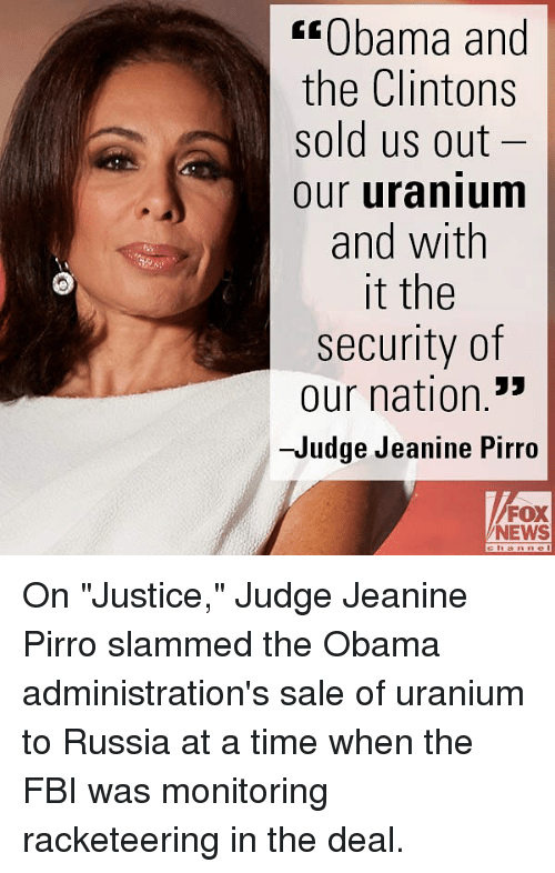 """Fbi, Memes, and News: """"Obama and  the Clintons  sold us out  our uranium  and with  it the  security of  our nation.""""  -Judge Jeanine Pirro  FOX  NEWS On """"Justice,"""" Judge Jeanine Pirro slammed the Obama administration's sale of uranium to Russia at a time when the FBI was monitoring racketeering in the deal."""