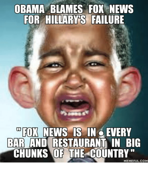 Country Memes: OBAMA BLAMES FOX NEWS  FOR HILLARY S  FAILURE  FOX NEWS IS IN EVERY  BAR AND RESTAURANT IN BIG  CHUNKS OF THE COUNTRY  MEMEFUL COM
