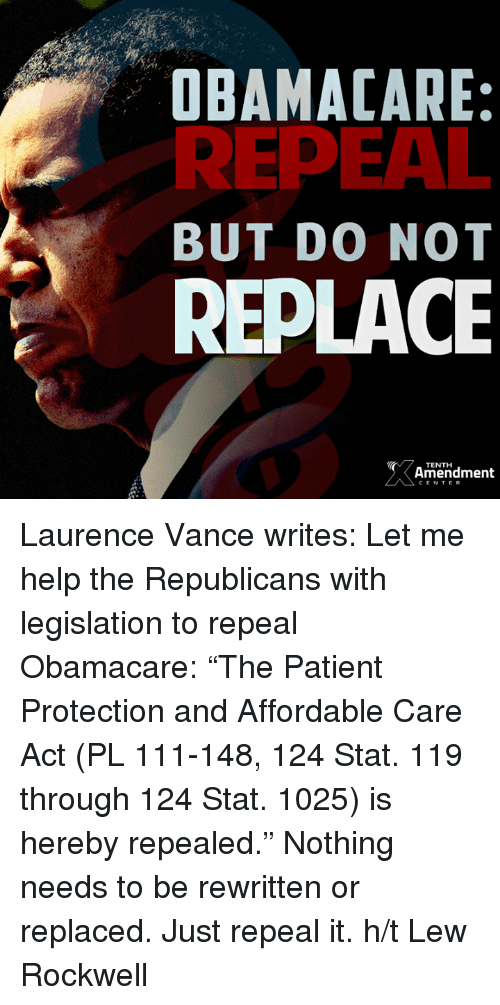 """rockwell: OBAMA CARE:  REPEAL  BUT DO NOT  REPLACE  Amendment  CENTER Laurence Vance writes: Let me help the Republicans with legislation to repeal Obamacare: """"The Patient Protection and Affordable Care Act (PL 111-148, 124 Stat. 119 through 124 Stat. 1025) is hereby repealed.""""   Nothing needs to be rewritten or replaced. Just repeal it.  h/t Lew Rockwell"""