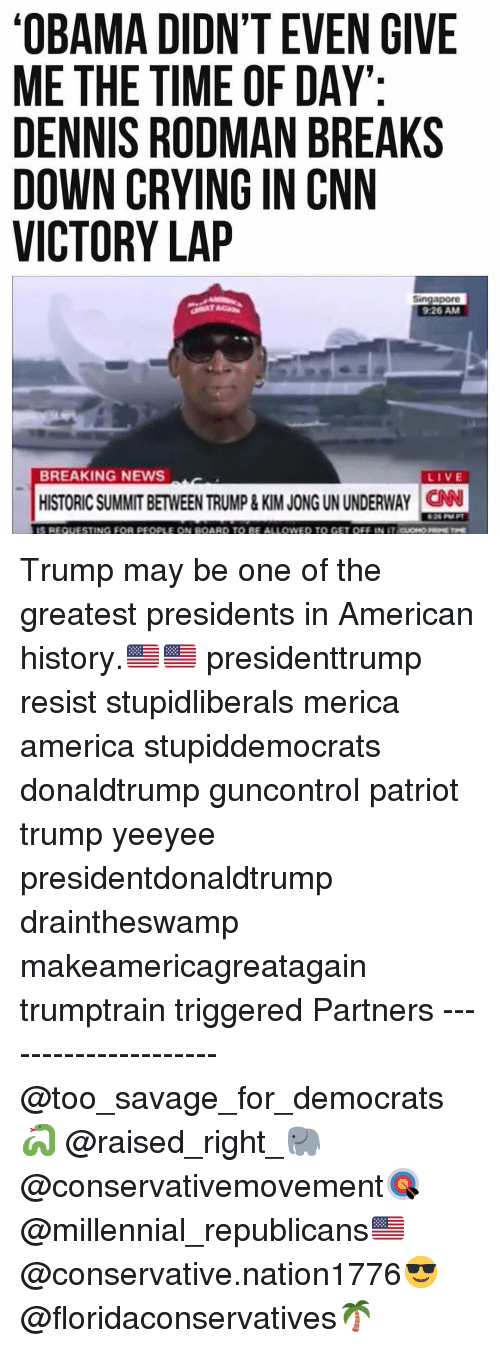 Ali, America, and cnn.com: OBAMA DIDN'T EVEN GIVE  ME THE TIME OF DAY  DENNIS RODMAN BREAKS  DOWN CRYING IN CNN  VICTORY LAP  Singapore  9:26 AM  BREAKING NEWS  LIVE  HISTORIC SUMMIT BETWEEN TRUMP& KIM JONG UN UNDERWAY CN  26 M  TING FOR PEOPLE  BE ALI  ono Trump may be one of the greatest presidents in American history.🇺🇸🇺🇸 presidenttrump resist stupidliberals merica america stupiddemocrats donaldtrump guncontrol patriot trump yeeyee presidentdonaldtrump draintheswamp makeamericagreatagain trumptrain triggered Partners --------------------- @too_savage_for_democrats🐍 @raised_right_🐘 @conservativemovement🎯 @millennial_republicans🇺🇸 @conservative.nation1776😎 @floridaconservatives🌴