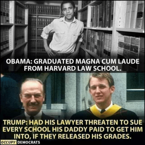Cum, Lawyer, and Memes: OBAMA: GRADUATED MAGNA CUM LAUDE  FROM HARVARD LAW SCHOOL.  TRUMP: HAD HIS LAWYER THREATEN TO SUE  EVERY SCHOOL HIS DADDY PAID TO GET HIM  INTO, IF THEY RELEASED HIS GRADES  OCCUPY DEMOCRATS
