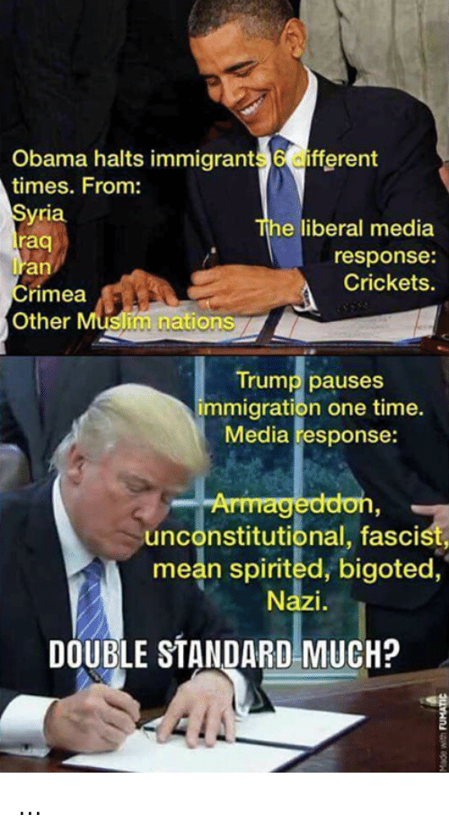 Bigotism: Obama halts immigrant  6 fferent  times. From:  yria  he liberal media  raq  response:  an  Crickets.  Crimea  im nations  Other  Trump pauses  immigration one time.  Media response:  unconstitutional, fascist,  mean spirited, bigoted,  DOUBLE STANDARD MUCH? ...