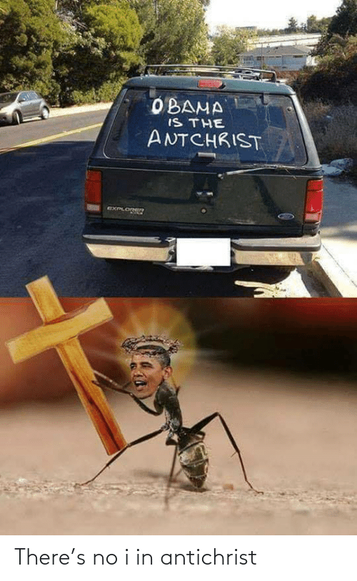 No I: OBAMA  IS THE  ANTCHRIST  EXPLOREER There's no i in antichrist