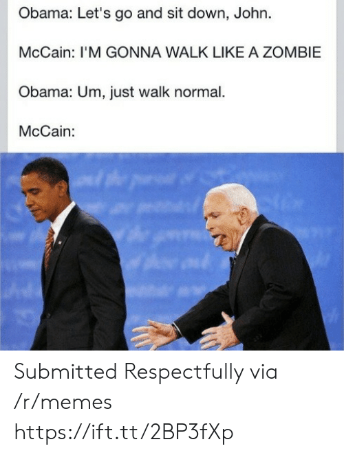 Memes, Obama, and Zombie: Obama: Let's go and sit down, John.  McCain: I'M GONNA WALK LIKE A ZOMBIE  Obama: Um, just walk normal.  McCain: Submitted Respectfully via /r/memes https://ift.tt/2BP3fXp