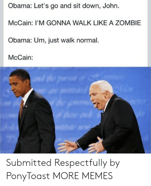 Dank, Memes, and Obama: Obama: Let's go and sit down, John.  McCain: I'M GONNA WALK LIKE A ZOMBIE  Obama: Um, just walk normal.  McCain: Submitted Respectfully by PonyToast MORE MEMES