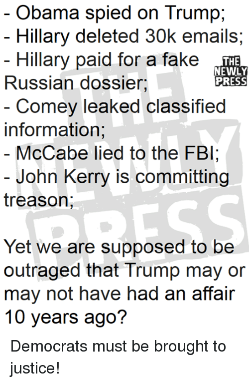 Fake, Fbi, and Obama: Obama spied on Trump  Hillary deleted 30k emails;  Hillary paid for a fake  THE  NEWLY  PRESS  Russian dossier,  Comey leaked classified  information;  McCabe lied to the FBI  - John Kerry is committing  treason;  Yet we are supposed to be  outraged that Trump may or  may not have had an affair  10 years ago? Democrats must be brought to justice!