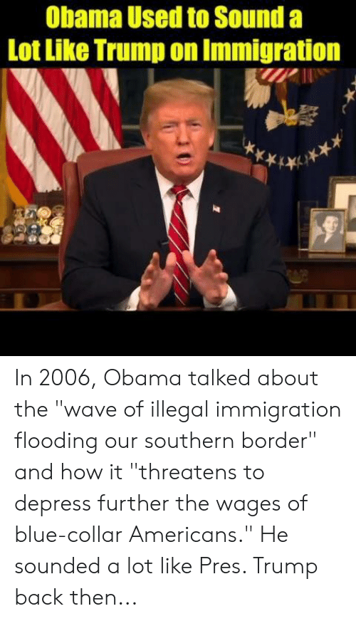 "Collar: Obama Used to Sound a  Lot Like Trump on Immigration In 2006, Obama talked about the ""wave of illegal immigration flooding our southern border"" and how it ""threatens to depress further the wages of blue-collar Americans.""   He sounded a lot like Pres. Trump back then..."