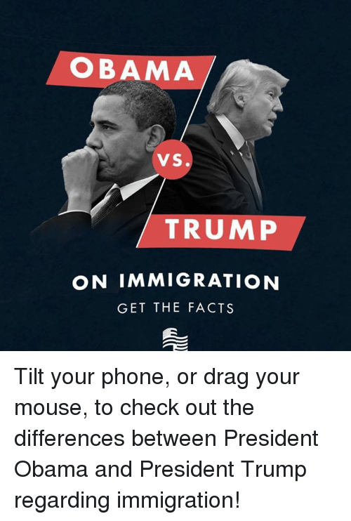 Tilting: OBAMA  VS.  TRUMP  ON IMMIGRATION  GET THE FACTS Tilt your phone, or drag your mouse, to check out the differences between President Obama and President Trump regarding immigration!