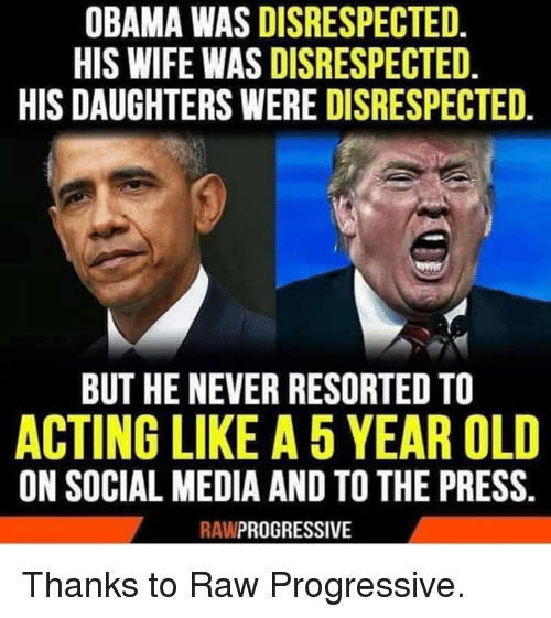 Progressive: OBAMA WAS DISRESPECTED.  HIS WIFE WAS DISRESPECTED.  HIS DAUGHTERS WERE DISRESPECTED.  BUT HE NEVER RESORTED TO  ACTING LIKE A 5 YEAR OLD  ON SOCIAL MEDIA AND TO THE PRESS.  RAWPROGRESSIVE Thanks to Raw Progressive.