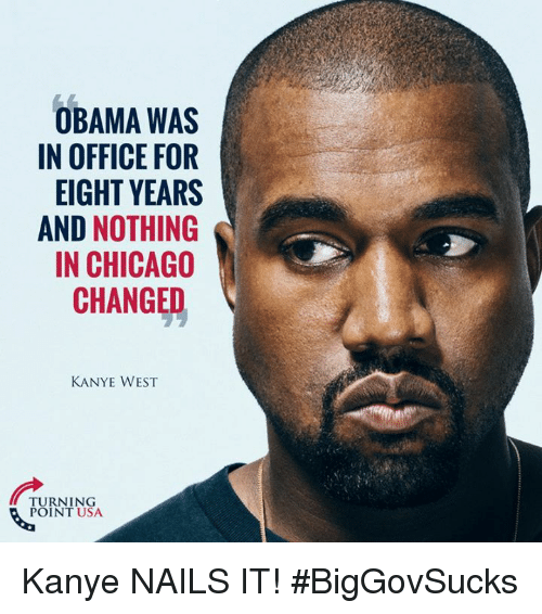 Chicago, Kanye, and Memes: OBAMA WAS  IN OFFICE FOR  EIGHT YEARS  AND NOTHING  IN CHICAGO  CHANGED  KANYE WEST  TURNING  POINT USA Kanye NAILS IT! #BigGovSucks