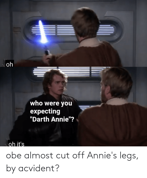 obe: obe almost cut off Annie's legs, by acvident?