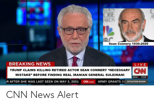 """obe: OBE  ARDS  BC  Sean Connery 1930-2020  BREAKING NEWS  LIVE  TRUMP CLAIMS KILLING RETIRED ACTOR SEAN CONNERY """"NECESSARY CNNI  MISTAKE"""" BEFORE FINDING REAL IRANIAN GENERAL SULEIMANI  -170.69  DOW  R AFTER SHE WAS LAST SEEN ON MAY 2, 2001  CN.com  ARMY GRANTS DI  SITUATION ROOM CNN News Alert"""