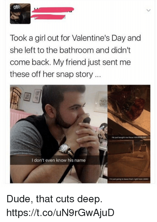 obe: OBE  Took a girl out for Valentine's Day and  she left to the bathroom and didn't  come back. My friend just sent me  these off her snap story..  He just bought me these HAHAHAHAH  I don't even know his name  I'm just gcing to leave them right here LMAD Dude, that cuts deep. https://t.co/uN9rGwAjuD