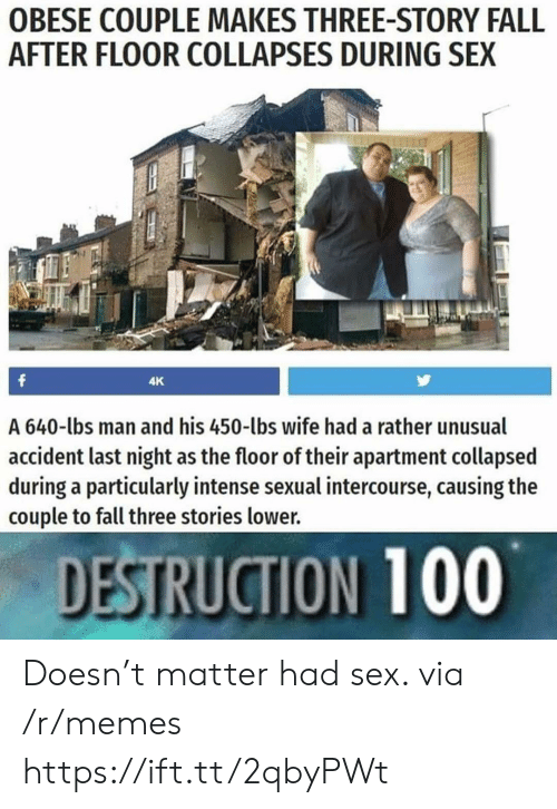 intercourse: OBESE COUPLE MAKES THREE-STORY FALL  AFTER FLOOR COLLAPSES DURING SEX  4K  A 640-lbs man and his 450-lbs wife had a rather unusual  accident last night as the floor of their apartment collapsed  during a particularly intense sexual intercourse, causing the  couple to fall three stories lower.  DESTRUCTION 100 Doesn't matter had sex. via /r/memes https://ift.tt/2qbyPWt