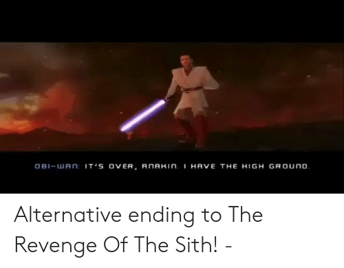 The Sith: OBI-uJ A n IT'S OVER, AnAHIN. I HAVE THE HIGH GROUno Alternative ending to The Revenge Of The Sith! -