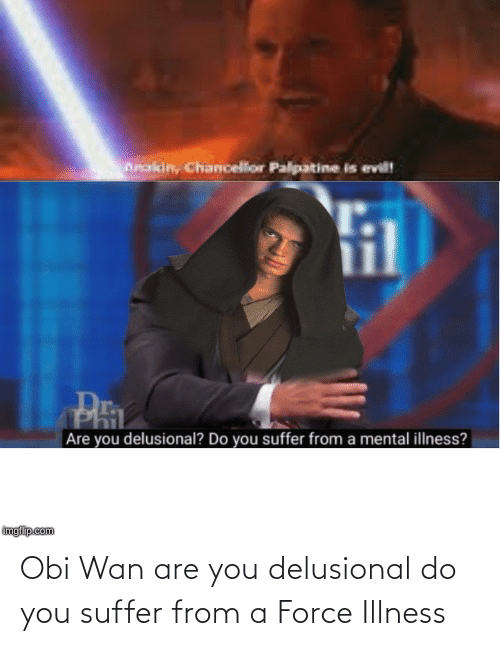 You Suffer: Obi Wan are you delusional do you suffer from a Force Illness