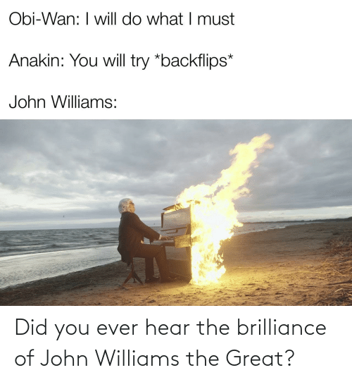 John Williams: Obi-Wan: I will do what I must  Anakin: You will try *backflips*  John Williams: Did you ever hear the brilliance of John Williams the Great?