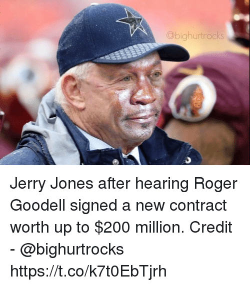 Jerry Jones: Obighurtrocks Jerry Jones after hearing Roger Goodell signed a new contract worth up to $200 million.   Credit - @bighurtrocks https://t.co/k7t0EbTjrh
