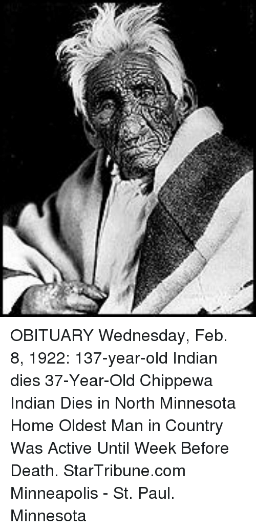 obituary: OBITUARY Wednesday, Feb. 8, 1922: 137-year-old Indian dies 37-Year-Old Chippewa Indian Dies in North Minnesota Home  Oldest Man in Country Was Active Until Week Before Death.  StarTribune.com Minneapolis - St. Paul. Minnesota