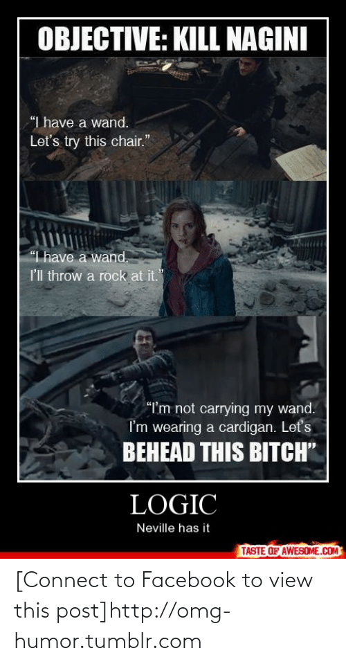 "Lets Try: OBJECTIVE: KILL NAGINI  ""I have a wand.  Let's try this chair.""  ""I have a wand.  I'l throw a rock at it.  ""I'm not carrying my wand.  I'm wearing a cardigan. Let's  BEHEAD THIS BITCH""  LOGIC  Neville has it  TASTE OF AWESOME.COM [Connect to Facebook to view this post]http://omg-humor.tumblr.com"