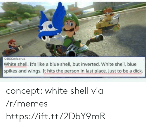 Be A Dick: OBSCerberus  White shell. It's like a blue shell, but inverted. White shell, blue  spikes and wings. It hits the person in last place. Just to be a dick. concept: white shell via /r/memes https://ift.tt/2DbY9mR