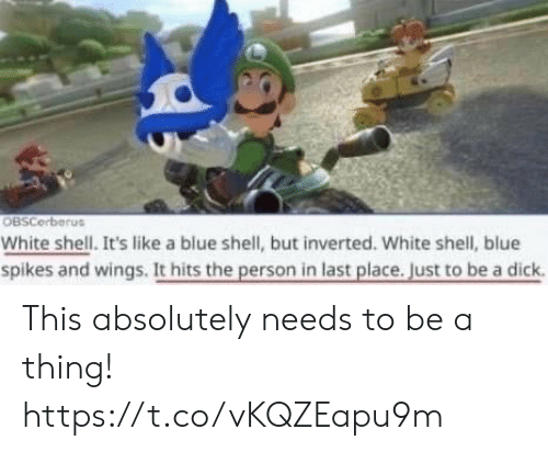 Video Games, Blue, and White: OBSCerberus  White shell. It's like a blue shell, but inverted. White shell, blue  spikes and wings. It hits the person in last place. Just to be a dick This absolutely needs to be a thing! https://t.co/vKQZEapu9m