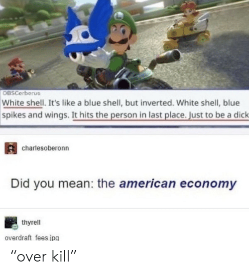 "did you mean: OBSCerberus  White shell. It's like a blue shell, but inverted. White shell, blue  spikes and wings. It hits the person in last place. Just to be a dick  charlesoberonn  Did you mean: the american economy  thyrell  overdraft fees.jpg ""over kill"""